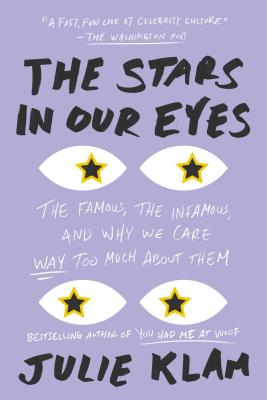 The Stars in Our Eyes: The Famous, the Infamous, and Why We Care Way Too Much About Them Cover Image