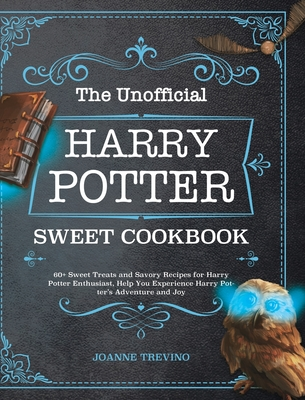 The Unofficial Harry Potter Sweet Cookbook: 60+ Sweet Treats and Savory Recipes for Harry Potter Enthusiast, Help You Experience Harry Potter's Advent Cover Image