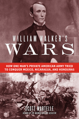William Walker's Wars: How One Man's Private American Army Tried to Conquer Mexico, Nicaragua, and Honduras Cover Image
