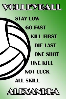 Volleyball Stay Low Go Fast Kill First Die Last One Shot One Kill Not Luck All Skill Alexandra: College Ruled Composition Book Green and White School Cover Image