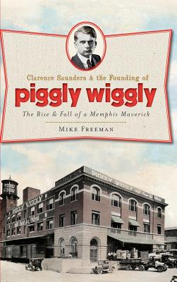 Clarence Saunders & the Founding of Piggly Wiggly: The Rise & Fall of a Memphis Maverick Cover Image