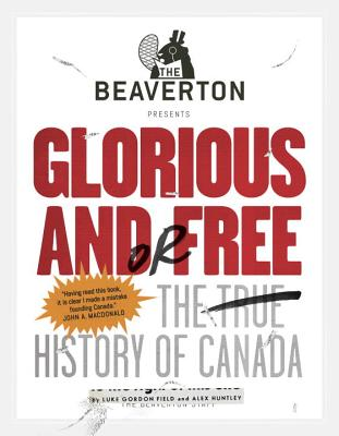 The Beaverton Presents Glorious and/or Free: The True History of Canada Cover Image
