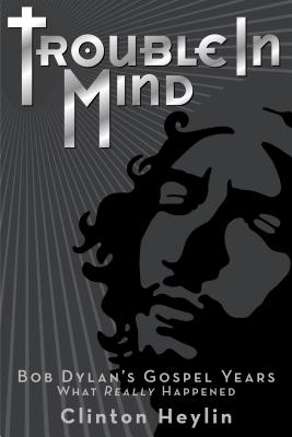 Trouble in Mind: Bob Dylan's Gospel Years - What Really Happened Cover Image