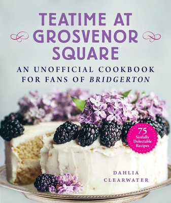 Teatime at Grosvenor Square: An Unofficial Cookbook for Fans of Bridgerton—75 Sinfully Delectable Recipes Cover Image