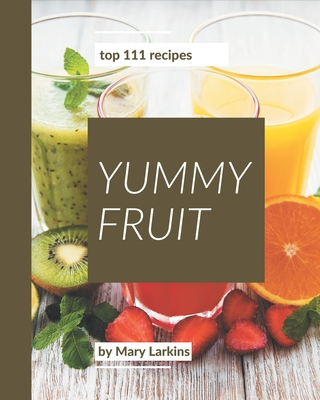 Top 111 Yummy Fruit Recipes: A Must-have Yummy Fruit Cookbook for Everyone Cover Image
