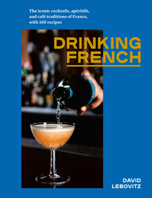 Drinking French: The Iconic Cocktails, Apéritifs, and Café Traditions of France, with 160 Recipes Cover Image