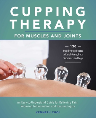 Cupping Therapy for Muscles and Joints: An Easy-to-Understand Guide for Relieving Pain, Reducing Inflammation and Healing Injury Cover Image