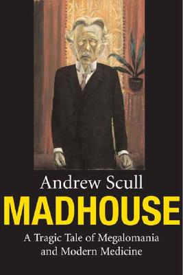 Madhouse: A Tragic Tale of Megalomania and Modern Medicine Cover Image