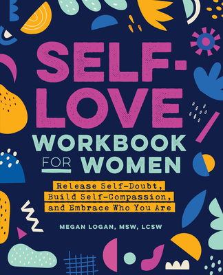 Self-Love Workbook for Women: Release Self-Doubt, Build Self-Compassion, and Embrace Who You Are Cover Image
