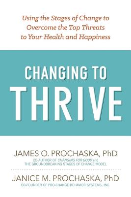 Changing to Thrive: Using the Stages of Change to Overcome the Top Threats to Your Health and Happiness Cover Image