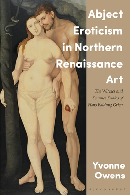 Abject Eroticism in Northern Renaissance Art: The Witches and Femmes Fatales of Hans Baldung Grien Cover Image