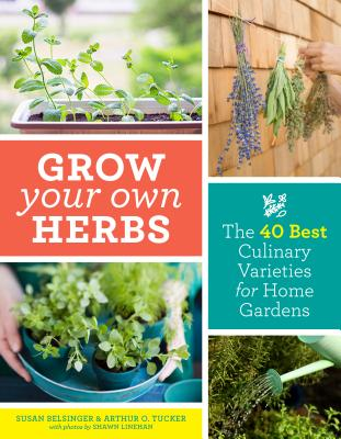 Grow Your Own Herbs: The 40 Best Culinary Varieties for Home Gardens Cover Image