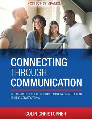 Connecting Through Communication Course Companion: The Art And Science Of Creating Emotionally Intelligent, Genuine Conversations Cover Image