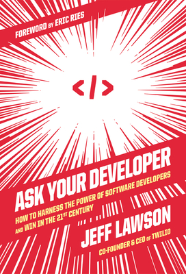 Ask Your Developer: How to Harness the Power of Software Developers and Win in the 21st Century Cover Image