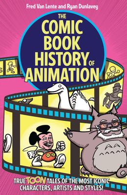 The Comic Book History of Animation: True Toon Tales of the Most Iconic Characters, Artists and Styles! Cover Image