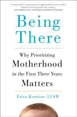 Being There: Why Prioritizing Motherhood in the First Three Years Matters Cover Image