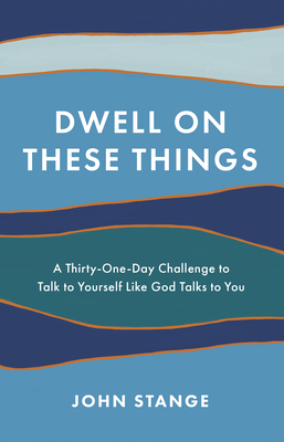 Dwell on These Things: A Thirty-One-Day Challenge to Talk to Yourself Like God Talks to You Cover Image