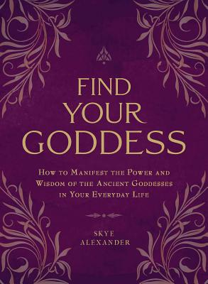 Find Your Goddess: How to Manifest the Power and Wisdom of the Ancient Goddesses in Your Everyday Life Cover Image