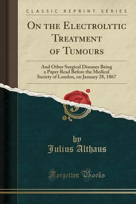 On the Electrolytic Treatment of Tumours: And Other Surgical Diseases Being a Paper Read Before the Medical Society of London, on January 28, 1867 (Cl Cover Image