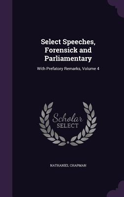 Select Speeches, Forensick and Parliamentary: With Prefatory Remarks, Volume 4 cover
