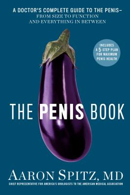 The Penis Book: A Doctor's Complete Guide to the Penis--From Size to Function and Everything in Between Cover Image