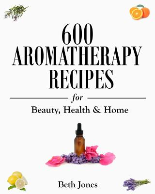 600 Aromatherapy Recipes for Beauty, Health & Home Cover Image