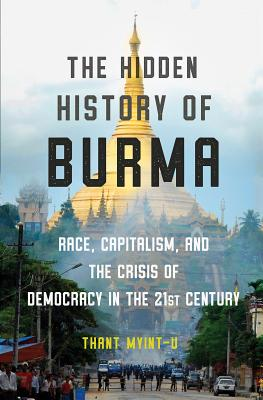The Hidden History of Burma: Race, Capitalism, and the Crisis of Democracy in the 21st Century Cover Image