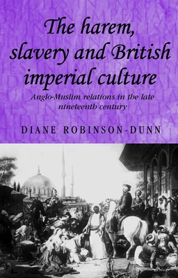 The Harem, Slavery and British Imperial Culture: Anglo-Muslim Relations in the Late Nineteenth Century (Studies in Imperialism #62) Cover Image