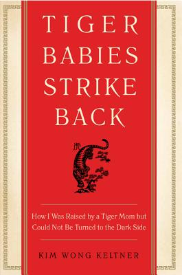 Tiger Babies Strike Back: How I Was Raised by a Tiger Mom But Could Not Be Turned to the Dark Side Cover Image