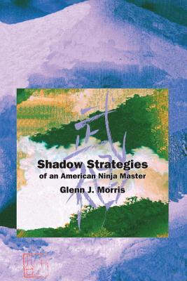 Shadow Strategies of an American Ninja Master, by Glenn J. Morris - Support Independent Bookstores - Visit IndieBound.org