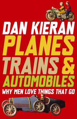 Planes, Trains and Automobiles: Why Men Love Things That Go Cover Image