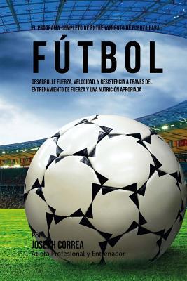 El Programa Completo de Entrenamiento de Fuerza para Futbol: Aumente su resistencia, velocidad, agilidad, y fortaleza, a traves del entrenamiento de f Cover Image