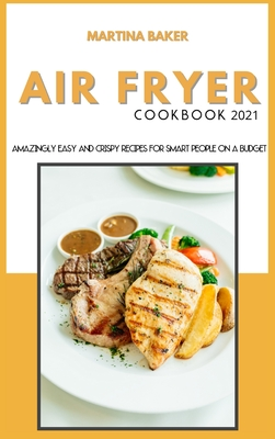 Air Fryer Cookbook 2021: Amazing Easy And Crispy Recipes for Smart People on a Budget Cover Image