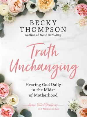 Truth Unchanging: Hearing God Daily in the Midst of Motherhood Cover Image