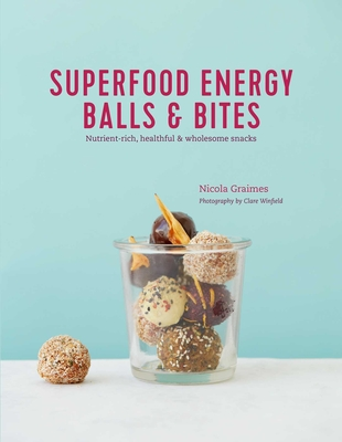 Superfood Energy Balls & Bites: Nutrient-rich, healthful & wholesome snacks Cover Image