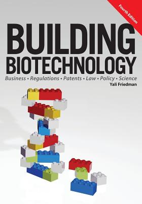 Building Biotechnology: Biotechnology Business, Regulations, Patents, Law, Policy and Science Cover Image