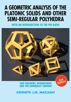 A Geometric Analysis of the Platonic Solids and Other Semi-Regular Polyhedra: With an Introduction to the Phi Ratio, 2nd Edition Cover Image