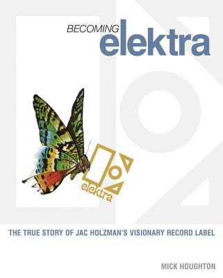 Becoming Elektra: The true story of Jac Holzman's visionary record label Cover Image