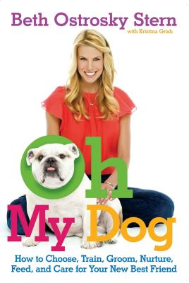 Oh My Dog: How to Choose, Train, Groom, Nurture, Feed, and Care for Your New Best Friend Cover Image