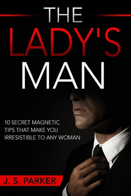 Dating Advice For Men - The Lady's Man: 10 Secret Magnetic Tips That Make You IRRESISTIBLE To Any Woman You Want. Cover Image