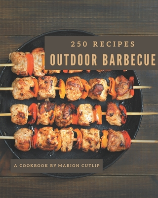 250 Outdoor Barbecue Recipes: Explore Outdoor Barbecue Cookbook NOW! Cover Image