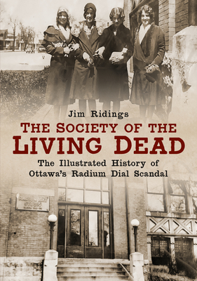 The Society of the Living Dead: The Illustrated History of Ottawa's Radium Dial Scandal (America Through Time) Cover Image