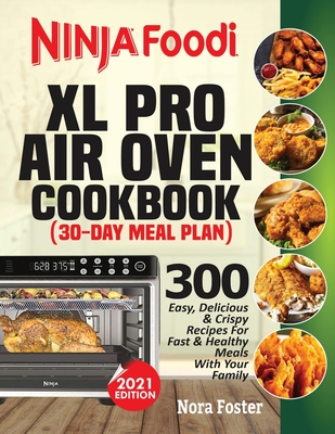 Ninja Foodi XL Pro Air Oven Cookbook: 300 Easy, Delicious & Crispy Recipes For Fast & Healthy Meals With Your Family (30-Day Meal Plan Included) Cover Image