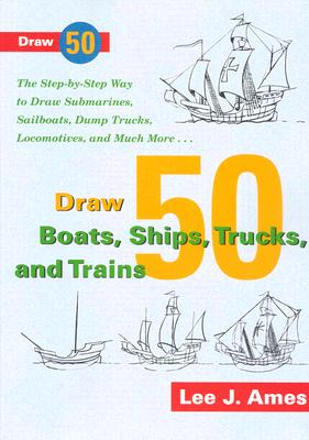 Draw 50 Boats, Ships, Trucks, and Trains: The Step-by-Step Way to Draw Submarines, Sailboats, Dump Trucks, Locomotives, and Much Cover Image