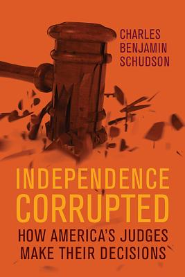Independence Corrupted: How America's Judges Make Their Decisions Cover Image
