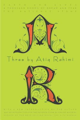 Three by Atiq Rahimi: Earth and Ashes, a Thousand Rooms of Dream and Fear, the Patience Stone Cover Image