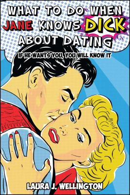 What to Do When Jane Knows Dick about Dating: If He Wants You, You Will Know It Cover Image