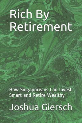 Rich by Retirement: How Singaporeans Can Invest Smart and Retire Wealthy Cover Image