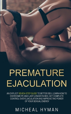 Premature Ejaculation: An Explicit Seven-Step Guide to Better Sex. Learn How to Overcome PE and Last Longer in Bed. Get Complete Control Over Cover Image