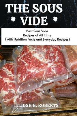 The Sous Vide: Best Sous Vide Recipes of All Time (with Nutrition Facts and Everyday Recipes) Cover Image